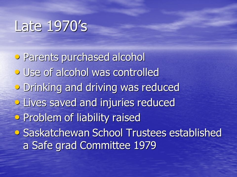 Late 1970s Parents purchased alcohol Parents purchased alcohol Use of alcohol was controlled Use of alcohol was controlled Drinking and driving was re