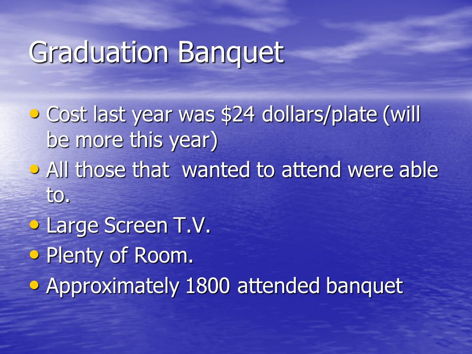 Graduation Banquet Cost last year was $24 dollars/plate (will be more this year) Cost last year was $24 dollars/plate (will be more this year) All those that wanted to attend were able to.