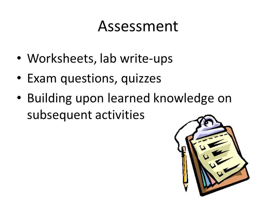 Assessment Worksheets, lab write-ups Exam questions, quizzes Building upon learned knowledge on subsequent activities