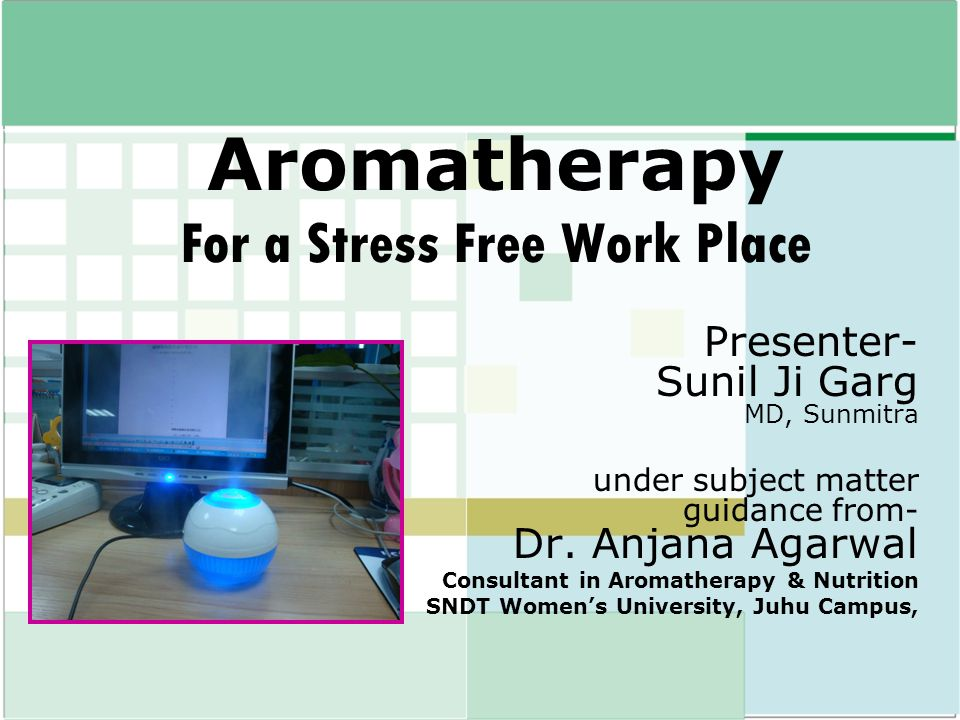 Aromatherapy For a Stress Free Work Place Presenter- Sunil Ji Garg MD, Sunmitra under subject matter guidance from- Dr. Anjana Agarwal Consultant in A