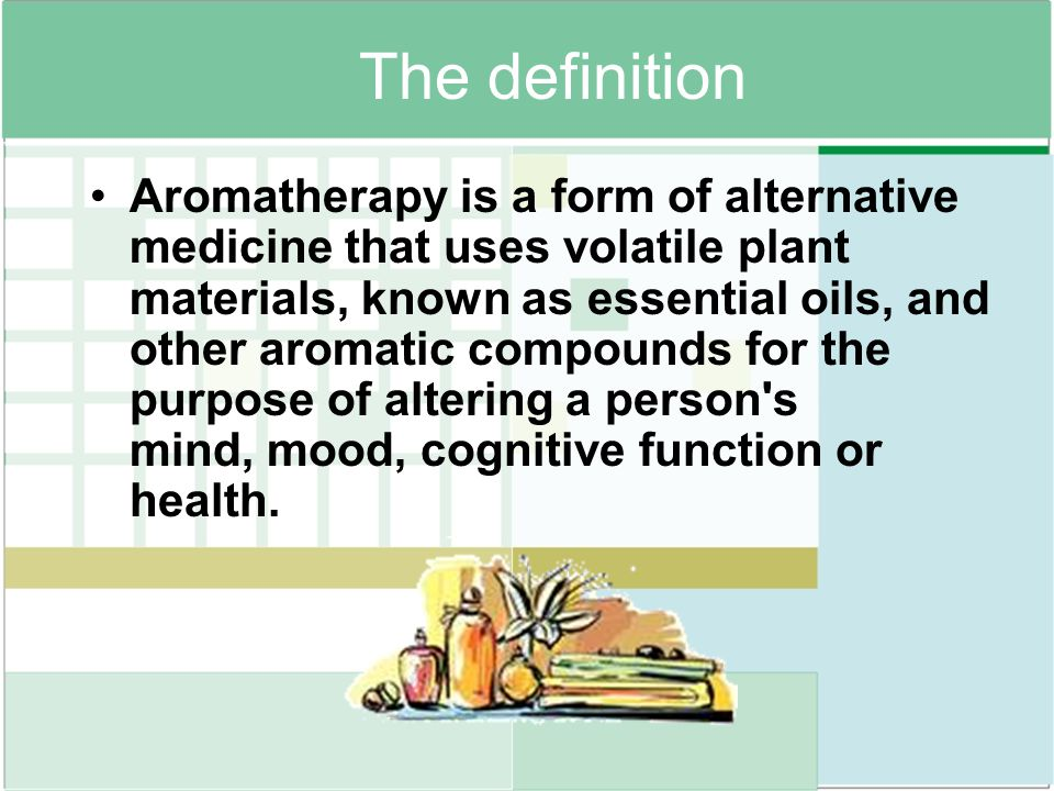 The definition Aromatherapy is a form of alternative medicine that uses volatile plant materials, known as essential oils, and other aromatic compound