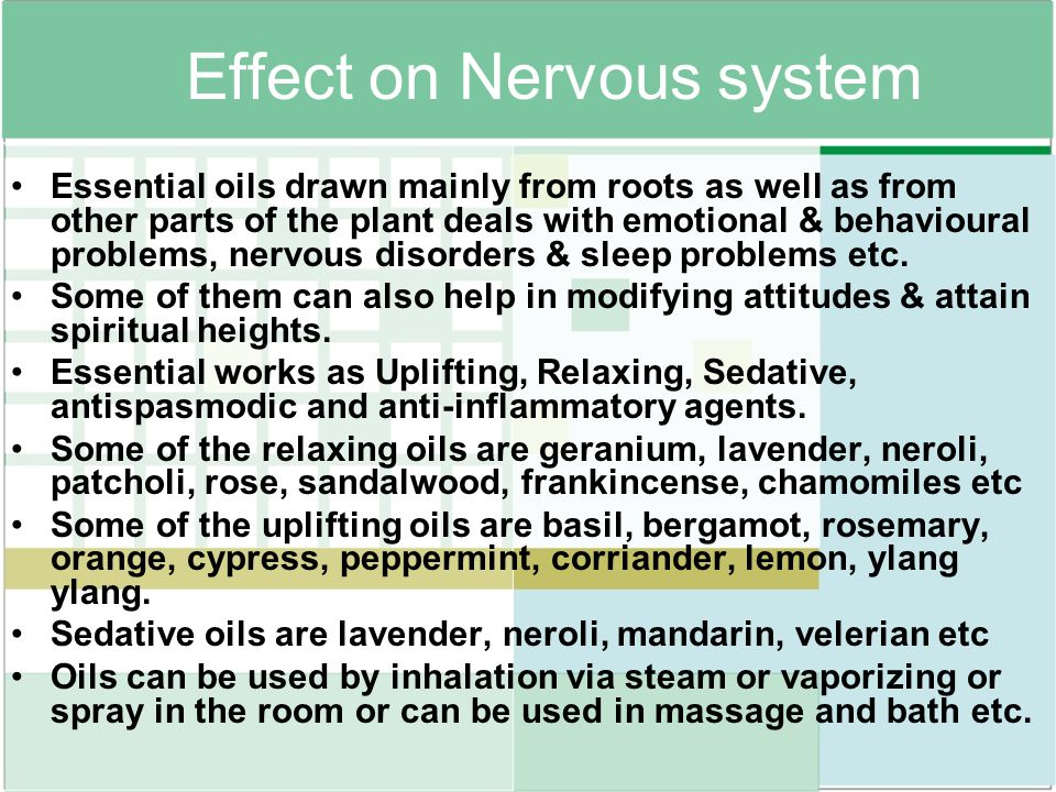 Effect on Nervous system Essential oils drawn mainly from roots as well as from other parts of the plant deals with emotional & behavioural problems,