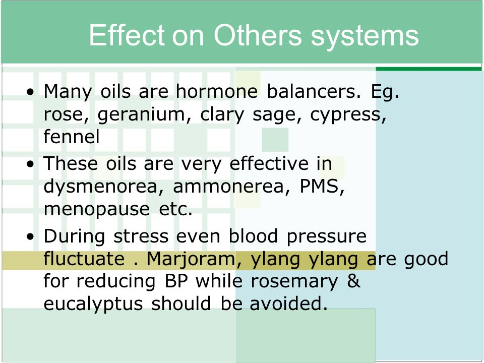 Effect on Others systems Many oils are hormone balancers. Eg. rose, geranium, clary sage, cypress, fennel These oils are very effective in dysmenorea,