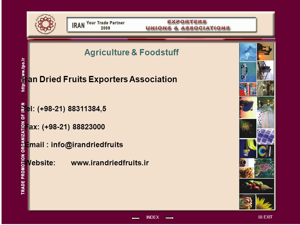 EXIT Iran Dried Fruits Exporters Association Tel: (+98-21) 88311384,5 Fax: (+98-21) 88823000 Email : info@irandriedfruits Website: INDEX www.irandriedfruits.ir Agriculture & Foodstuff