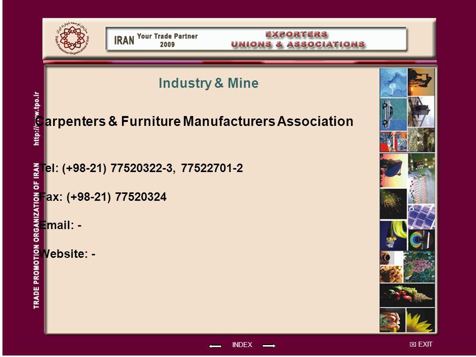 EXIT Carpenters & Furniture Manufacturers Association Tel: (+98-21) 77520322-3, 77522701-2 Fax: (+98-21) 77520324 Email: - Website: - INDEX Industry & Mine