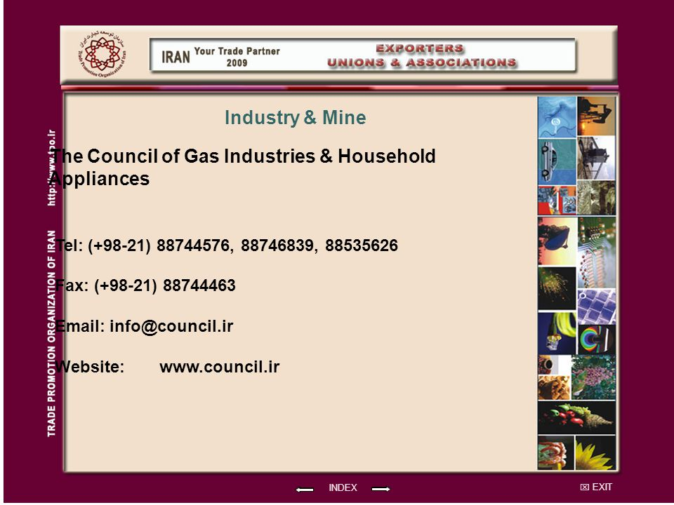 EXIT The Council of Gas Industries & Household Appliances Tel: (+98-21) 88744576, 88746839, 88535626 Fax: (+98-21) 88744463 Email: info@council.ir Website: INDEX Industry & Mine www.council.ir