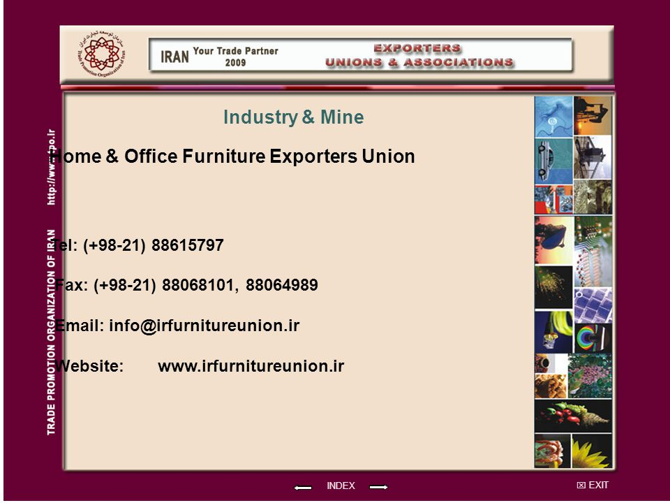 EXIT Home & Office Furniture Exporters Union Tel: (+98-21) 88615797 Fax: (+98-21) 88068101, 88064989 Email: info@irfurnitureunion.ir Website: INDEX Industry & Mine www.irfurnitureunion.ir
