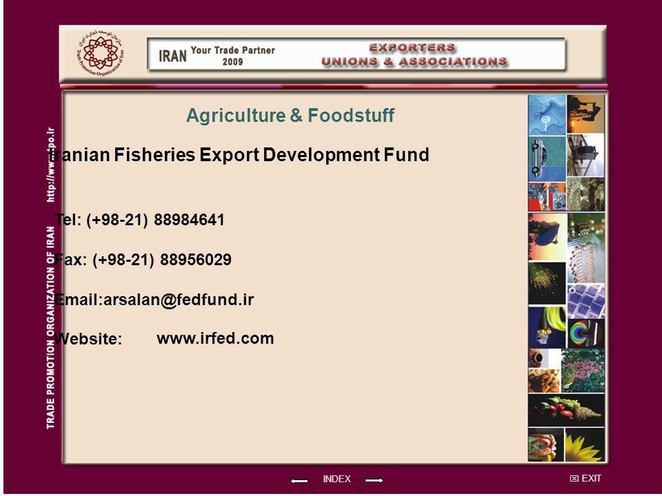 EXIT Iranian Fisheries Export Development Fund Tel: (+98-21) 88984641 Fax: (+98-21) 88956029 Email:arsalan@fedfund.ir Website: INDEX Agriculture & Foodstuff www.irfed.com