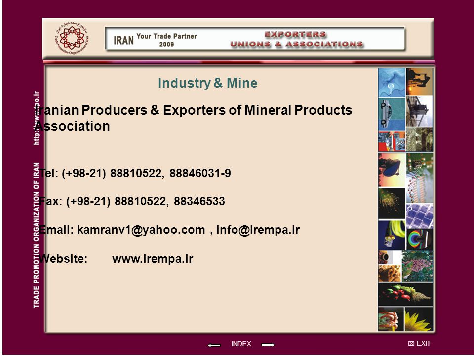 EXIT Iranian Producers & Exporters of Mineral Products Association Tel: (+98-21) 88810522, 88846031-9 Fax: (+98-21) 88810522, 88346533 Email: kamranv1@yahoo.com, info@irempa.ir Website: INDEX Industry & Mine www.irempa.ir
