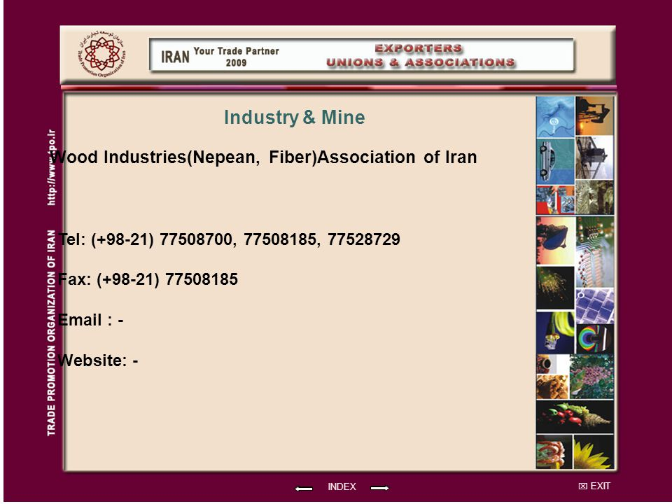 EXIT Wood Industries(Nepean, Fiber)Association of Iran Tel: (+98-21) 77508700, 77508185, 77528729 Fax: (+98-21) 77508185 Email : - Website: - INDEX Industry & Mine