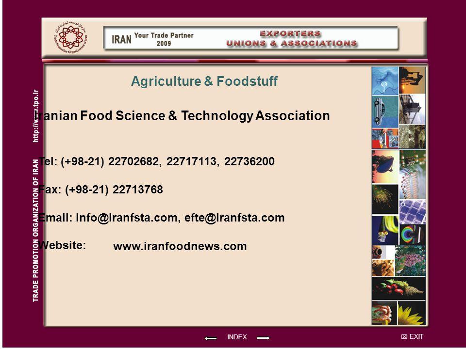 EXIT Iranian Food Science & Technology Association Tel: (+98-21) 22702682, 22717113, 22736200 Fax: (+98-21) 22713768 Email: info@iranfsta.com, efte@iranfsta.com Website: INDEX Agriculture & Foodstuff www.iranfoodnews.com