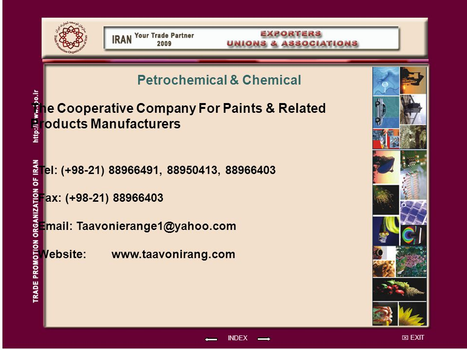 EXIT The Cooperative Company For Paints & Related Products Manufacturers Tel: (+98-21) 88966491, 88950413, 88966403 Fax: (+98-21) 88966403 Email: Taavonierange1@yahoo.com Website: INDEX Petrochemical & Chemical www.taavonirang.com