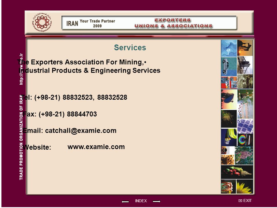 EXIT The Exporters Association For Mining, Industrial Products & Engineering Services The Exporters Association For Mining, Industrial Products & Engineering Services Tel: (+98-21) 88832523, 88832528 Fax: (+98-21) 88844703 Email: catchall@examie.com Website: INDEX Services www.examie.com