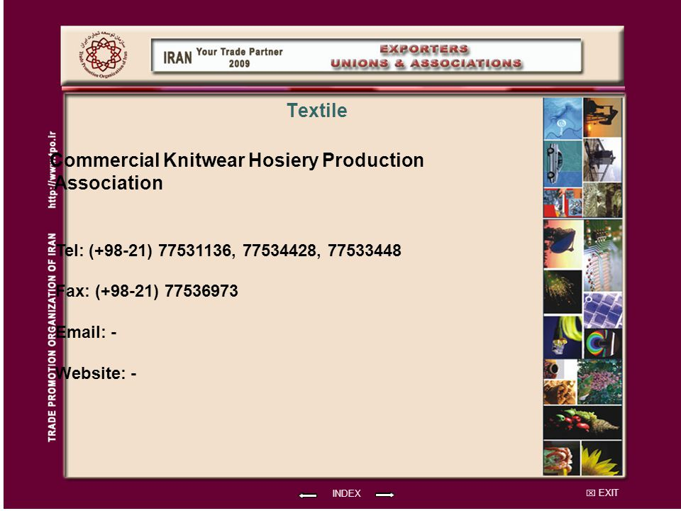 EXIT Commercial Knitwear Hosiery Production Association Tel: (+98-21) 77531136, 77534428, 77533448 Fax: (+98-21) 77536973 Email: - Website: - INDEX Textile
