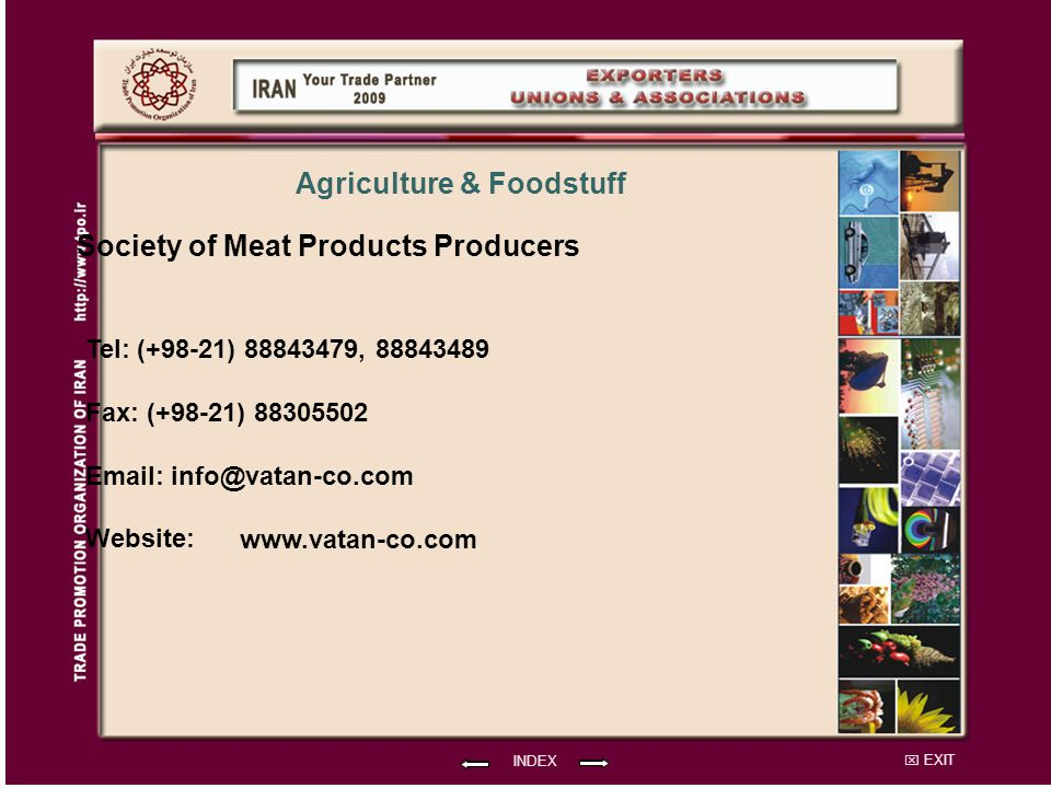 EXIT Society of Meat Products Producers Tel: (+98-21) 88843479, 88843489 Fax: (+98-21) 88305502 Email: info@vatan-co.com Website: INDEX Agriculture & Foodstuff www.vatan-co.com