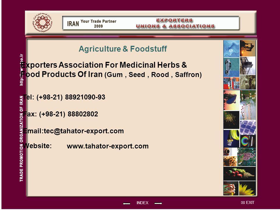 EXIT Exporters Association For Medicinal Herbs & Food Products Of Iran (Gum, Seed, Rood, Saffron) Tel: (+98-21) 88921090-93 Fax: (+98-21) 88802802 Email:tec@tahator-export.com Website: INDEX www.tahator-export.com Agriculture & Foodstuff