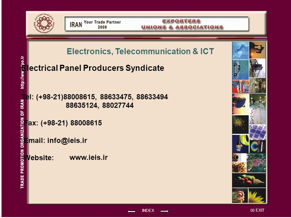 EXIT Electrical Panel Producers Syndicate Tel: (+98-21)88008615, 88633475, 88633494 88635124, 88027744 Fax: (+98-21) 88008615 Email: info@ieis.ir Website: INDEX Electronics, Telecommunication & ICT www.ieis.ir