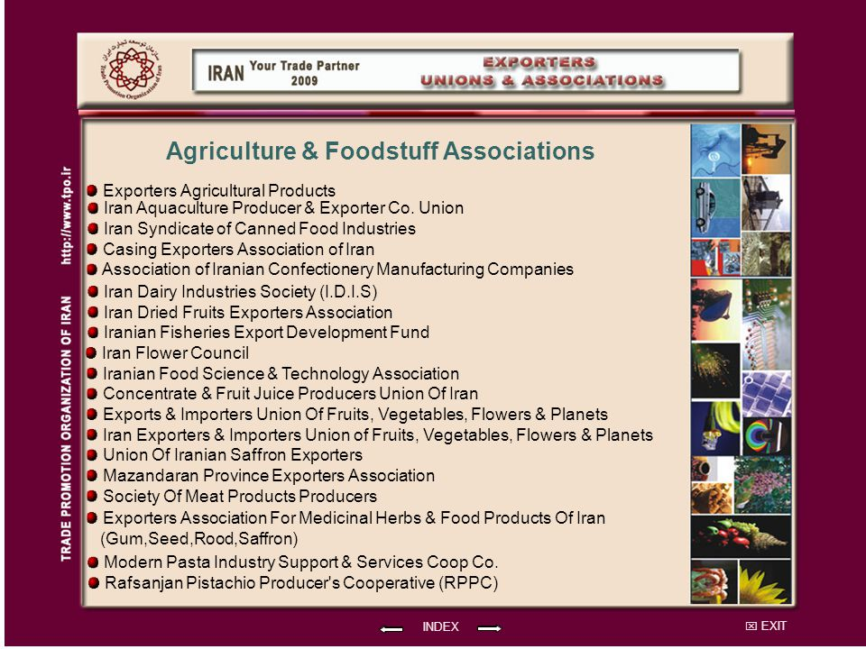 EXIT INDEX Agriculture & Foodstuff Associations Exporters Agricultural Products Iranian Fisheries Export Development Fund Association of Iranian Confectionery Manufacturing Companies Iran Syndicate of Canned Food Industries Casing Exporters Association of Iran Iran Dairy Industries Society (I.D.I.S) Iran Aquaculture Producer & Exporter Co.
