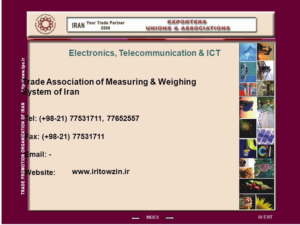 EXIT Trade Association of Measuring & Weighing System of Iran Tel: (+98-21) 77531711, 77652557 Fax: (+98-21) 77531711 Email: - Website: INDEX Electronics, Telecommunication & ICT www.iritowzin.ir