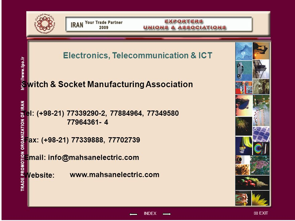 EXIT Switch & Socket Manufacturing Association Tel: (+98-21) 77339290-2, 77884964, 77349580 77964361- 4 Fax: (+98-21) 77339888, 77702739 Email: info@mahsanelectric.com Website: INDEX Electronics, Telecommunication & ICT www.mahsanelectric.com