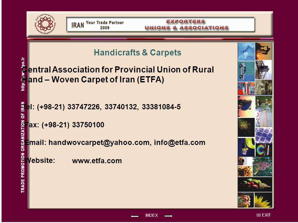 EXIT Central Association for Provincial Union of Rural Hand – Woven Carpet of Iran (ETFA) Tel: (+98-21) 33747226, 33740132, 33381084-5 Fax: (+98-21) 33750100 Email: handwovcarpet@yahoo.com, info@etfa.com Website: INDEX Handicrafts & Carpets www.etfa.com