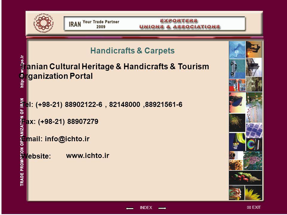 EXIT Iranian Cultural Heritage & Handicrafts & Tourism Organization Portal Tel: (+98-21) 88902122-6, 82148000,88921561-6 Fax: (+98-21) 88907279 Email: info@ichto.ir Website: INDEX Handicrafts & Carpets www.ichto.ir