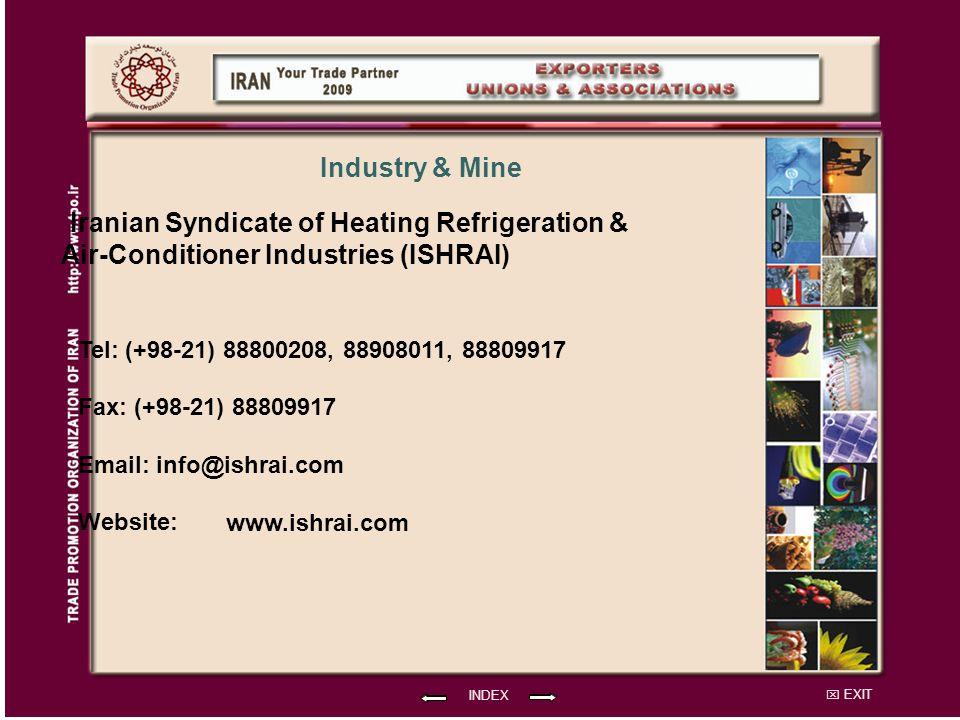 EXIT Iranian Syndicate of Heating Refrigeration & Air-Conditioner Industries (ISHRAI) Tel: (+98-21) 88800208, 88908011, 88809917 Fax: (+98-21) 88809917 Email: info@ishrai.com Website: INDEX Industry & Mine www.ishrai.com