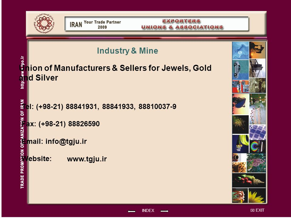 EXIT Union of Manufacturers & Sellers for Jewels, Gold and Silver Tel: (+98-21) 88841931, 88841933, 88810037-9 Fax: (+98-21) 88826590 Email: info@tgju.ir Website: INDEX Industry & Mine www.tgju.ir