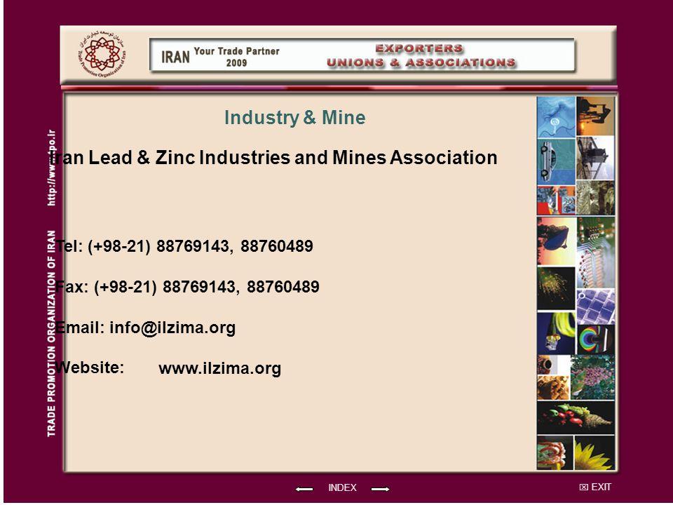 EXIT Iran Lead & Zinc Industries and Mines Association Tel: (+98-21) 88769143, 88760489 Fax: (+98-21) 88769143, 88760489 Email: info@ilzima.org Website: INDEX Industry & Mine www.ilzima.org