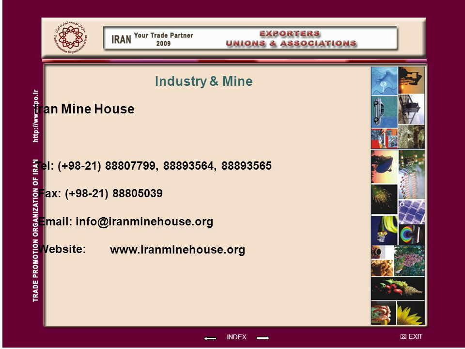 EXIT Iran Mine House Tel: (+98-21) 88807799, 88893564, 88893565 Fax: (+98-21) 88805039 Email: info@iranminehouse.org Website: INDEX Industry & Mine www.iranminehouse.org