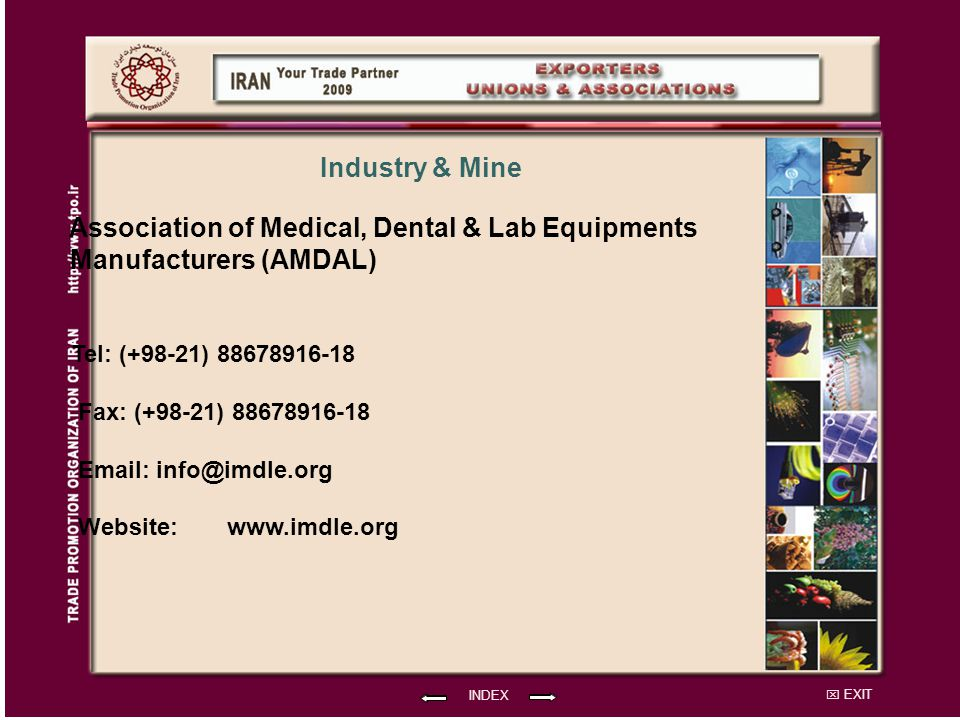 EXIT Association of Medical, Dental & Lab Equipments Manufacturers (AMDAL) Tel: (+98-21) 88678916-18 Fax: (+98-21) 88678916-18 Email: info@imdle.org Website: INDEX Industry & Mine www.imdle.org