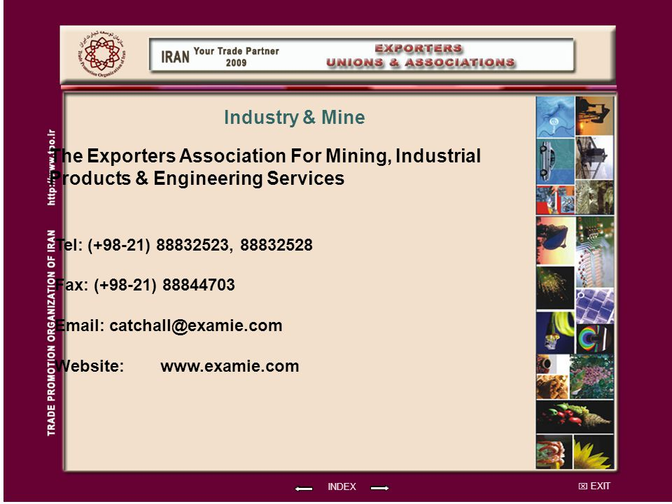 EXIT The Exporters Association For Mining, Industrial Products & Engineering Services Tel: (+98-21) 88832523, 88832528 Fax: (+98-21) 88844703 Email: catchall@examie.com Website: INDEX Industry & Mine www.examie.com