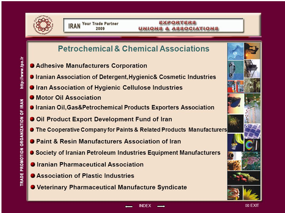 EXIT INDEX Iranian Association of Detergent,Hygienic& Cosmetic Industries Motor Oil Association Iran Association of Hygienic Cellulose Industries Petrochemical & Chemical Associations Adhesive Manufacturers Corporation The Cooperative Company for Paints & Related Products Manufacturers Iranian Oil,Gas&Petrochemical Products Exporters Association Oil Product Export Development Fund of Iran Paint & Resin Manufacturers Association of Iran Society of Iranian Petroleum Industries Equipment Manufacturers Iranian Pharmaceutical Association Association of Plastic Industries Veterinary Pharmaceutical Manufacture Syndicate