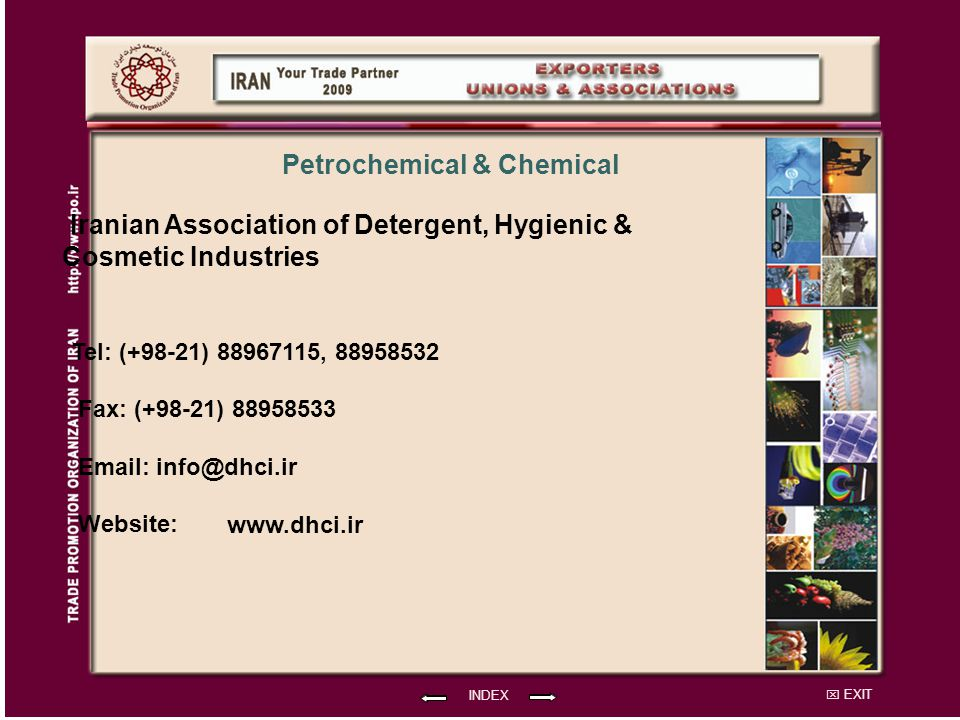 EXIT Iranian Association of Detergent, Hygienic & Cosmetic Industries Tel: (+98-21) 88967115, 88958532 Fax: (+98-21) 88958533 Email: info@dhci.ir Website: INDEX Petrochemical & Chemical www.dhci.ir