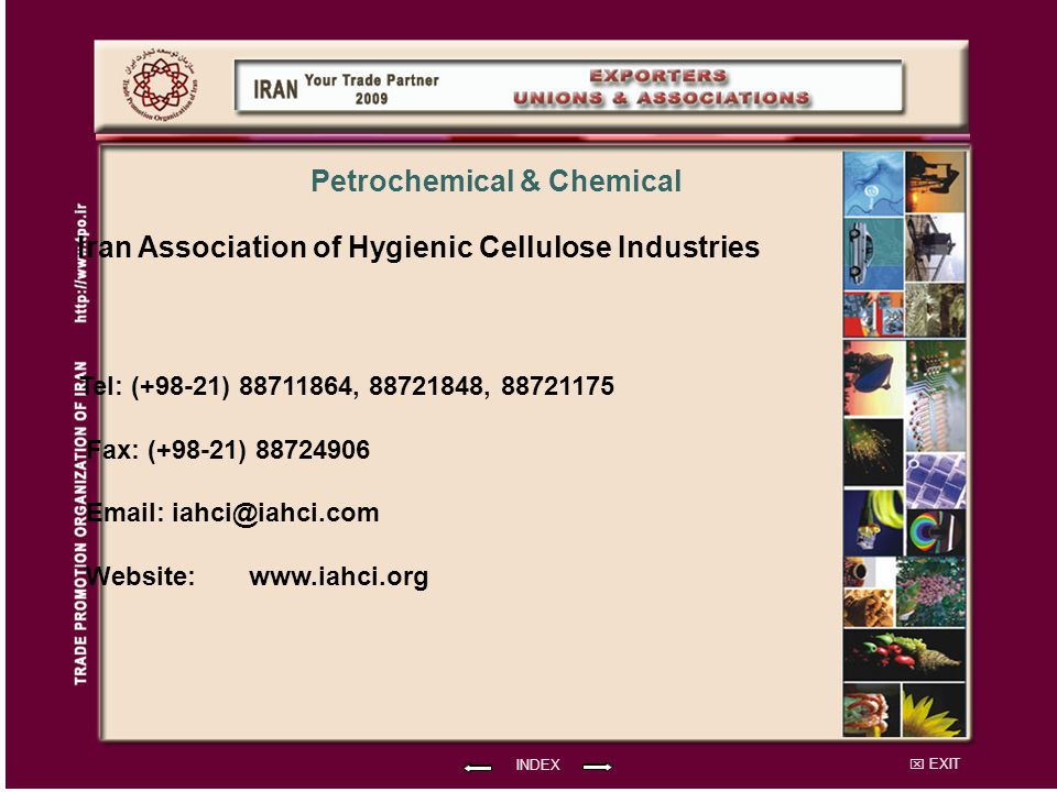 EXIT Iran Association of Hygienic Cellulose Industries Tel: (+98-21) 88711864, 88721848, 88721175 Fax: (+98-21) 88724906 Email: iahci@iahci.com Website: INDEX Petrochemical & Chemical www.iahci.org