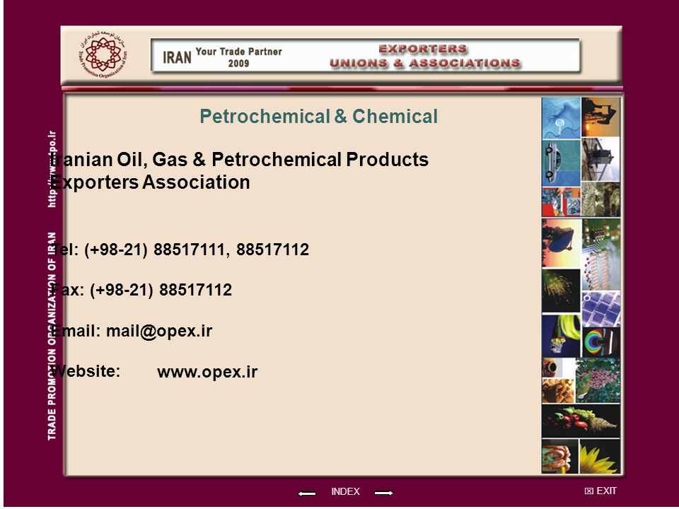 EXIT Iranian Oil, Gas & Petrochemical Products Exporters Association Tel: (+98-21) 88517111, 88517112 Fax: (+98-21) 88517112 Email: mail@opex.ir Website: INDEX Petrochemical & Chemical www.opex.ir