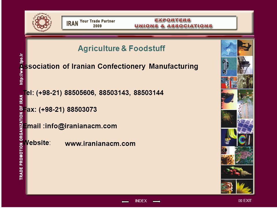 EXIT Association of Iranian Confectionery Manufacturing Tel: (+98-21) 88505606, 88503143, 88503144 Fax: (+98-21) 88503073 Email :info@iranianacm.com Website: INDEX www.iranianacm.com Agriculture & Foodstuff