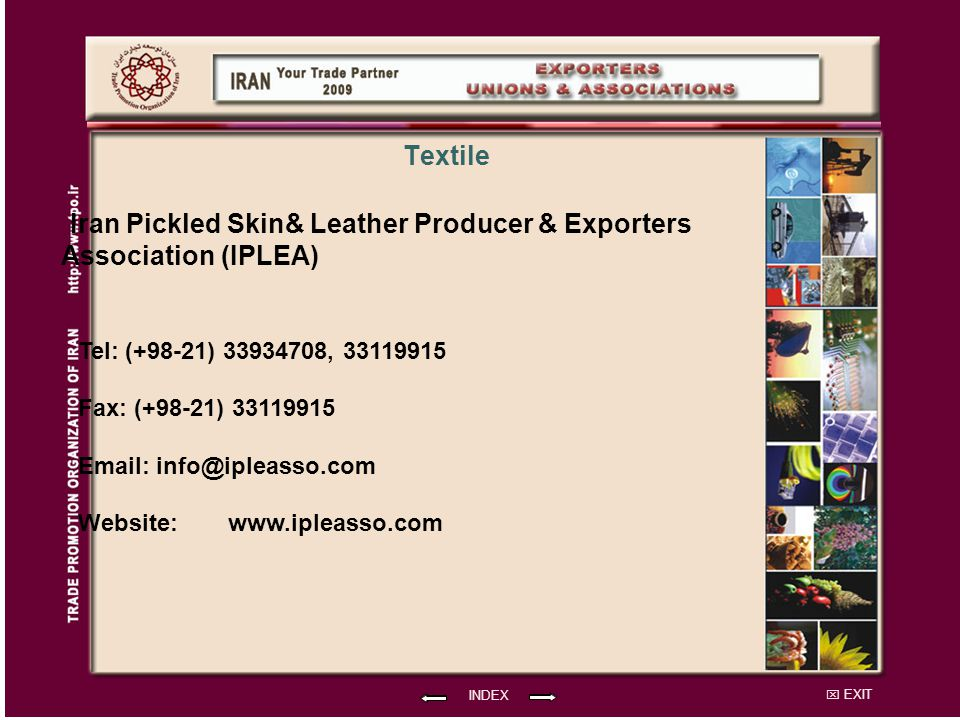 EXIT Iran Pickled Skin& Leather Producer & Exporters Association (IPLEA) Tel: (+98-21) 33934708, 33119915 Fax: (+98-21) 33119915 Email: info@ipleasso.com Website: INDEX Textile www.ipleasso.com