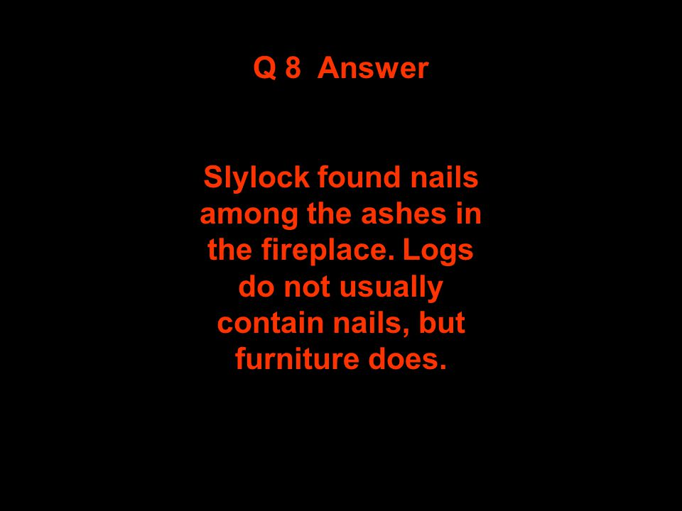 Question 8 Observe and Think Clue Answer Slylock found nails among the ashes in the fireplace. Logs do not usually contaim nails, but furniture does.