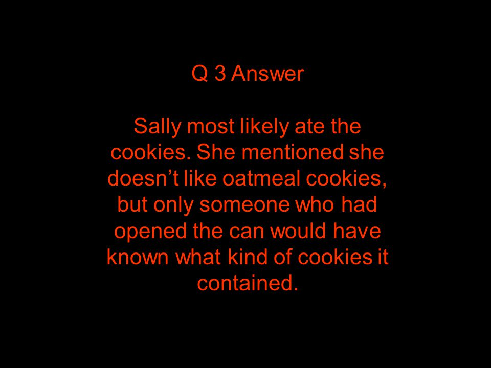 Q 3 Answer Sally most likely ate the cookies.