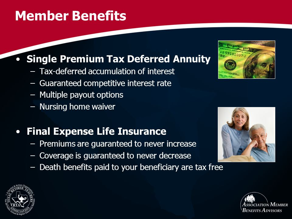 Member Benefits Single Premium Tax Deferred Annuity –Tax-deferred accumulation of interest –Guaranteed competitive interest rate –Multiple payout options –Nursing home waiver Final Expense Life Insurance –Premiums are guaranteed to never increase –Coverage is guaranteed to never decrease –Death benefits paid to your beneficiary are tax free
