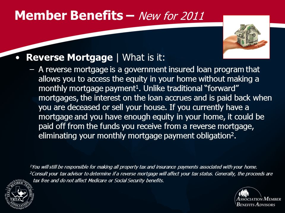 Member Benefits – New for 2011 Reverse Mortgage | What is it: –A reverse mortgage is a government insured loan program that allows you to access the equity in your home without making a monthly mortgage payment 1.