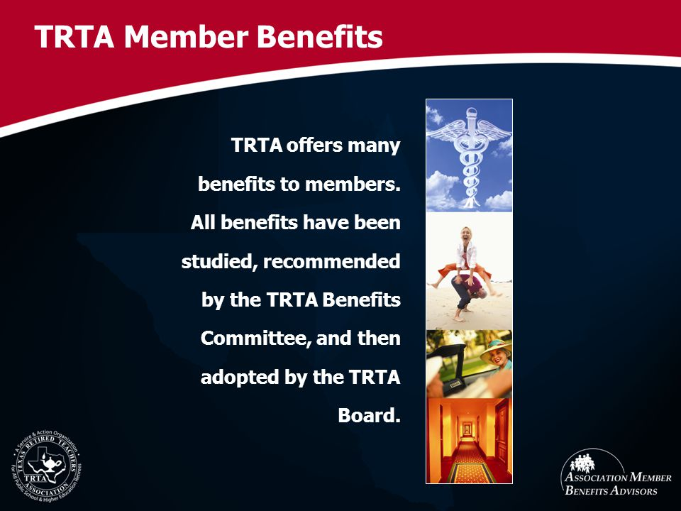 TRTA offers many benefits to members. All benefits have been studied, recommended by the TRTA Benefits Committee, and then adopted by the TRTA Board.