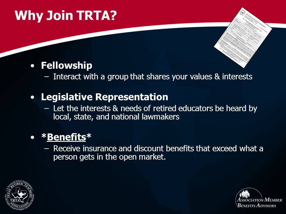 Why Join TRTA? Fellowship –Interact with a group that shares your values & interests Legislative Representation –Let the interests & needs of retired