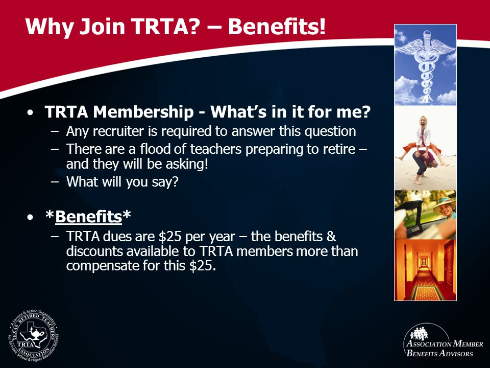 Why Join TRTA? – Benefits! TRTA Membership - Whats in it for me? –Any recruiter is required to answer this question –There are a flood of teachers pre
