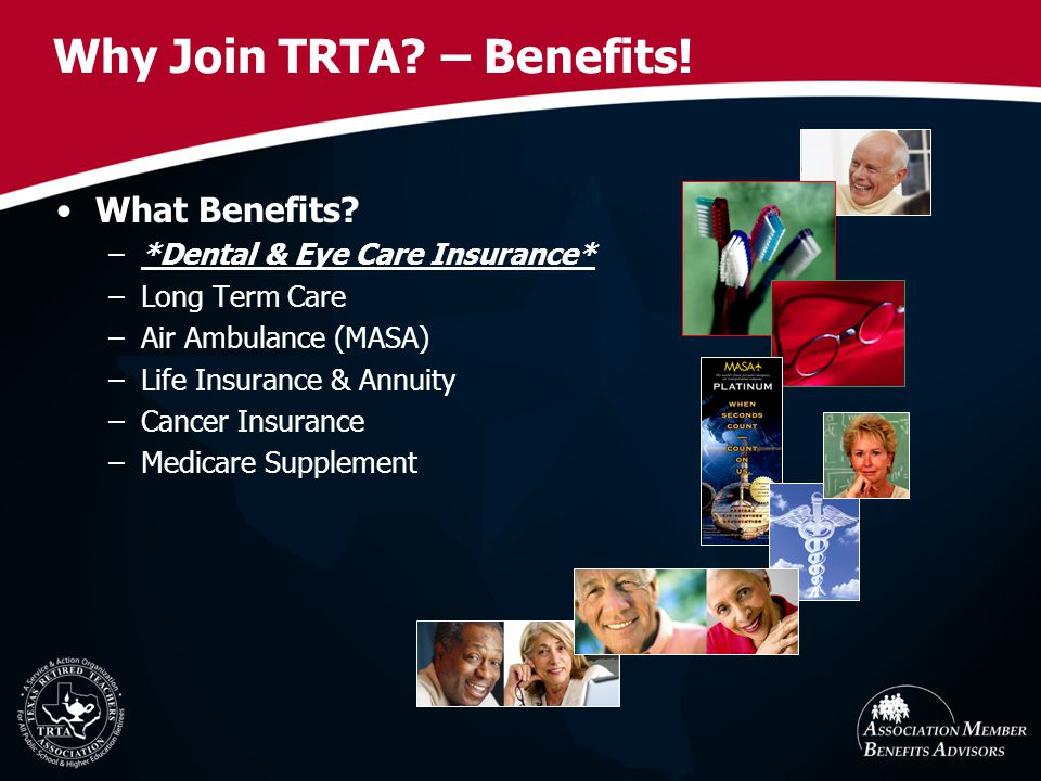 Why Join TRTA? – Benefits! What Benefits? –*Dental & Eye Care Insurance* –Long Term Care –Air Ambulance (MASA) –Life Insurance & Annuity –Cancer Insur