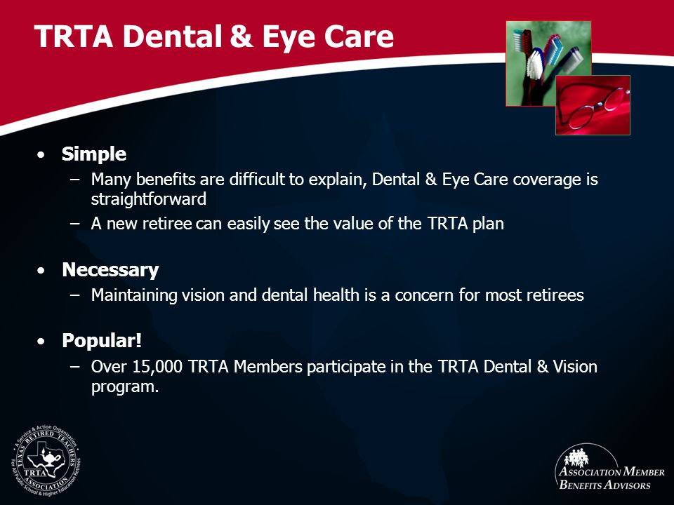TRTA Dental & Eye Care Simple –Many benefits are difficult to explain, Dental & Eye Care coverage is straightforward –A new retiree can easily see the value of the TRTA plan Necessary –Maintaining vision and dental health is a concern for most retirees Popular.