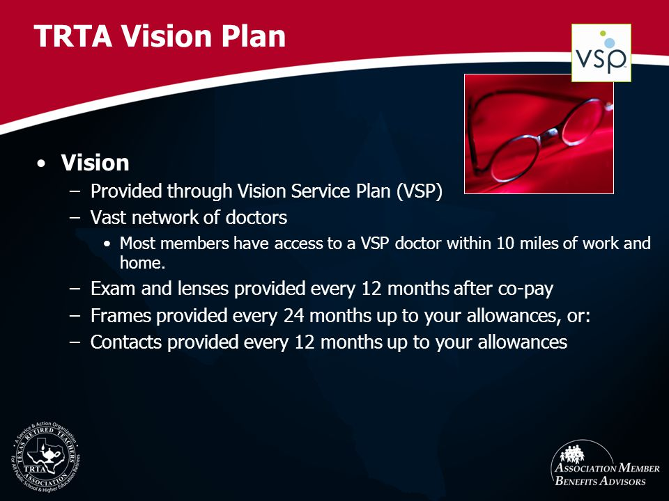 TRTA Vision Plan Vision –Provided through Vision Service Plan (VSP) –Vast network of doctors Most members have access to a VSP doctor within 10 miles of work and home.
