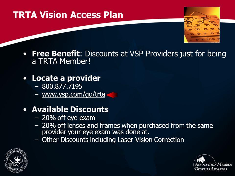 TRTA Vision Access Plan Free Benefit: Discounts at VSP Providers just for being a TRTA Member! Locate a provider –800.877.7195 –www.vsp.com/go/trta Av