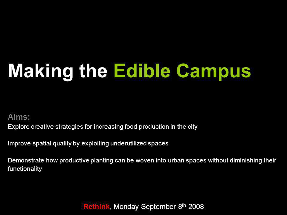 Rethink, Monday September 8 th 2008 Making the Edible Campus Aims: Explore creative strategies for increasing food production in the city Improve spatial quality by exploiting underutilized spaces Demonstrate how productive planting can be woven into urban spaces without diminishing their functionality